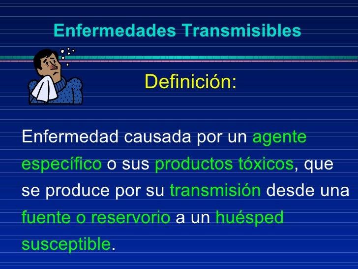 Enfermedades Transmisibles <ul><li>Enfermedad causada por un  agente específico  o sus  productos tóxicos , que se produce...