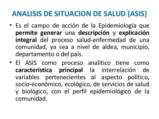ANALISIS DE SITUACION DE SALUD (ASIS)• Es el campo de acción de la Epidemiología quepermite generar una descripción y expl...
