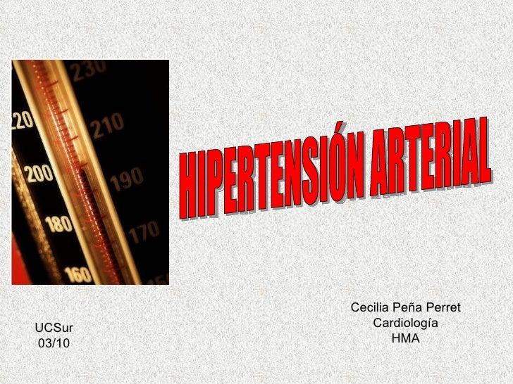 HIPERTENSIÓN ARTERIAL Cecilia Peña Perret Cardiología HMA UCSur 03/10
