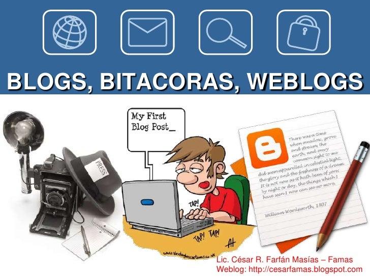 BLOGS, BITACORAS, WEBLOGS              Lic. César R. Farfán Masías – Famas              Weblog: http://cesarfamas.blogspot...