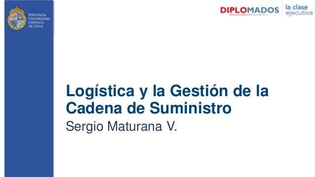Logística y la Gestión de la Cadena de Suministro Sergio Maturana V.