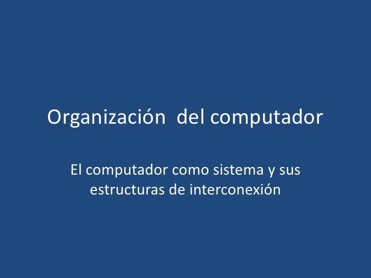 Organización del computador  El computador como sistema y sus      estructuras de interconexión