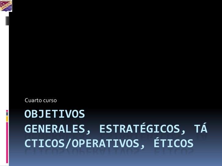 Objetivos generales, estratégicos, tácticos/operativos, éticos<br />Cuarto curso<br />