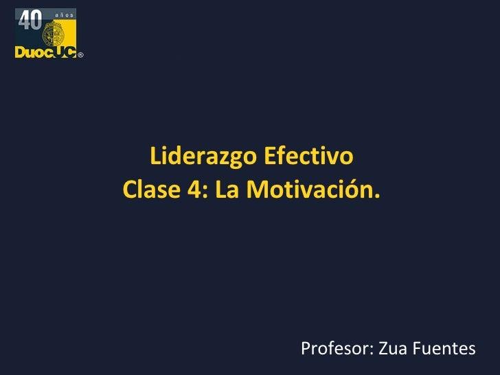 Liderazgo Efectivo Clase 4: La Motivación. Profesor: Zua Fuentes