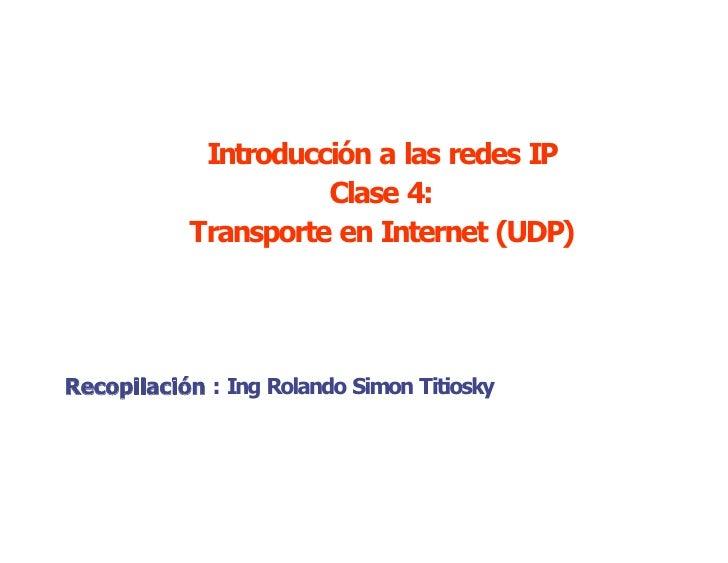 IntroducciónalasredesIP                      Clase4:            TransporteenInternet(UDP)     Recopilación:In...