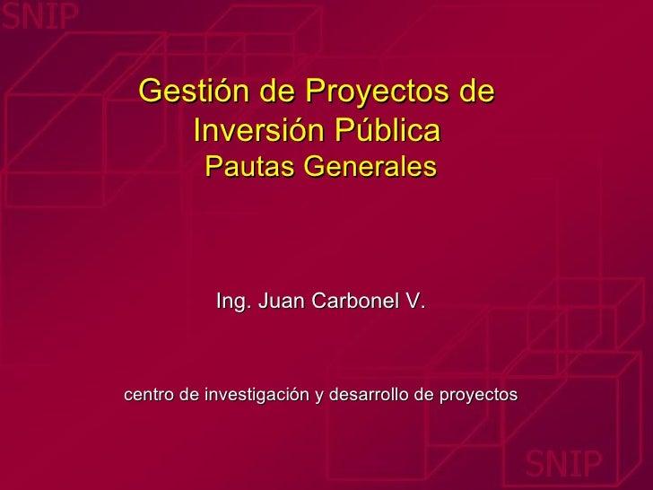 Gestión de Proyectos de  Inversión Pública   Pautas Generales Ing. Juan Carbonel V. centro de investigación y desarrollo d...