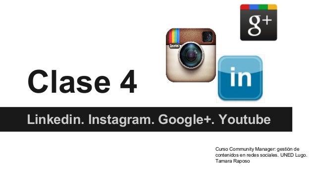 Clase 4 Linkedin. Instagram. Google+. Youtube Curso Community Manager: gestión de contenidos en redes sociales. UNED Lugo....
