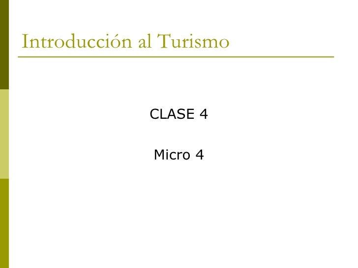 Introducción al Turismo <ul><li>CLASE 4 </li></ul><ul><li>Micro 4 </li></ul>