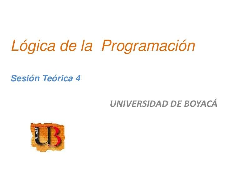 Lógica de la ProgramaciónSesión Teórica 4                   UNIVERSIDAD DE BOYACÁ