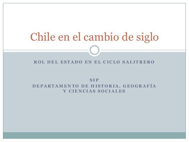 Chile en el cambio de siglo  ROL DEL ESTADO EN EL CICLO SALITRERO  SIP  DEPARTAMENTO DE HISTORIA, GEOGRAFÍA  Y CIENCIAS SO...