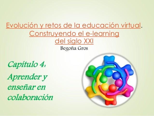 Evolución y retos de la educación virtual. Construyendo el e-learning del siglo XXI Begoña Gros Capítulo 4: Aprender y ens...