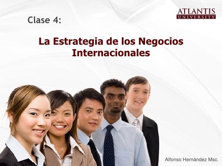 Clase 4:  La Estrategia de los Negocios         Internacionales                           Alfonso Hernández Msc.