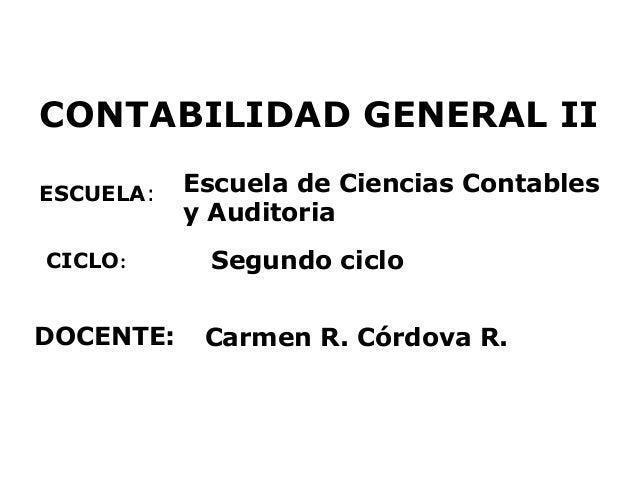 CONTABILIDAD GENERAL II ESCUELA: DOCENTE: Escuela de Ciencias Contables y Auditoria Carmen R. Córdova R. CICLO: Segundo ci...
