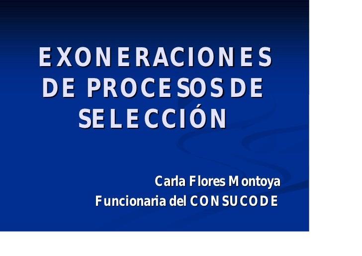EXONERACIONESDE PROCESOS DE  SELECCIÓN            Carla Flores Montoya   Funcionaria del CONSUCODE