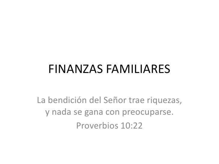 FINANZAS FAMILIARES<br />La bendición del Señor trae riquezas,  y nada se gana con preocuparse.<br />Proverbios 10:22<br />