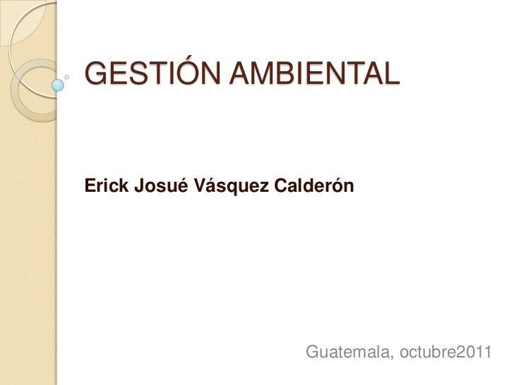 GESTIÓN AMBIENTALErick Josué Vásquez Calderón                      Guatemala, octubre2011