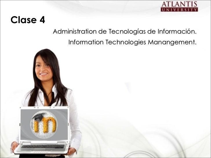 Clase 4 <ul><li>Administration  de Tecnologías de Información . </li></ul><ul><li>Information Technologies Manangement. </...