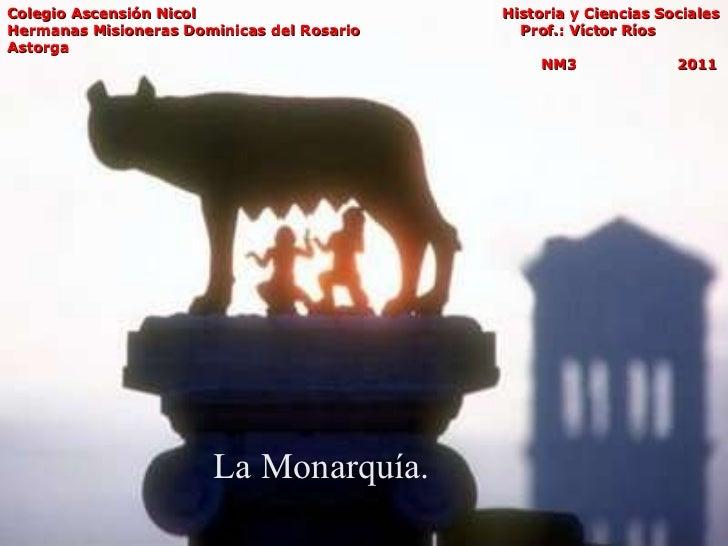 La Monarquía. Colegio Ascensión Nicol   Historia y Ciencias Sociales Hermanas Misioneras Dominicas del Rosario  Prof.: Víc...