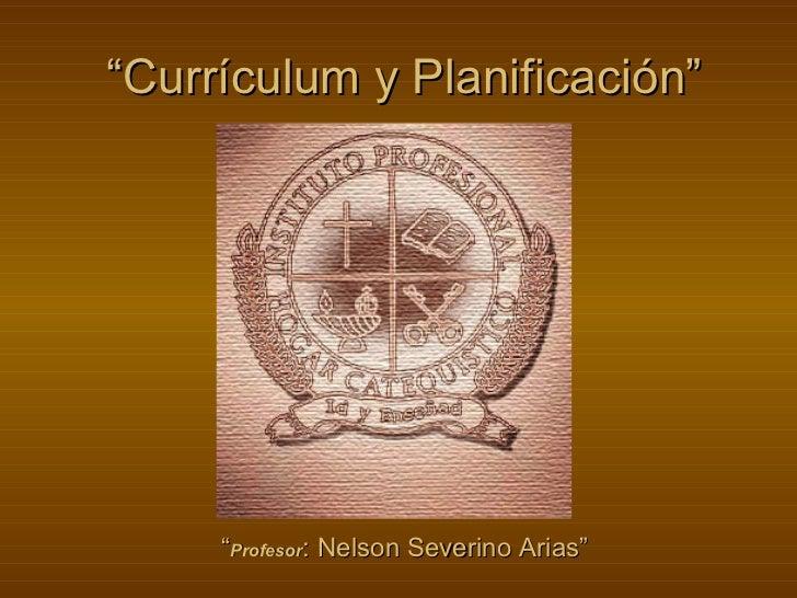 """""""Currículum y Planificación""""     """"Profesor: Nelson Severino Arias"""""""