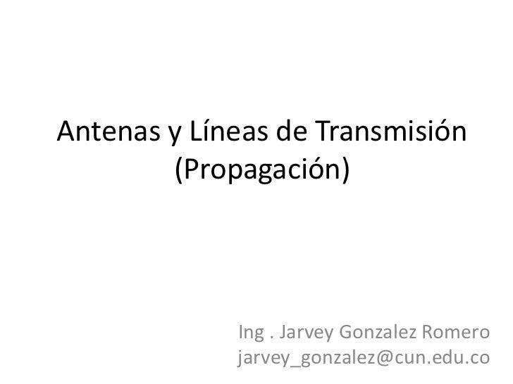 Antenas y Líneas de Transmisión(Propagación)<br />Ing . Jarvey Gonzalez Romero<br />jarvey_gonzalez@cun.edu.co<br />