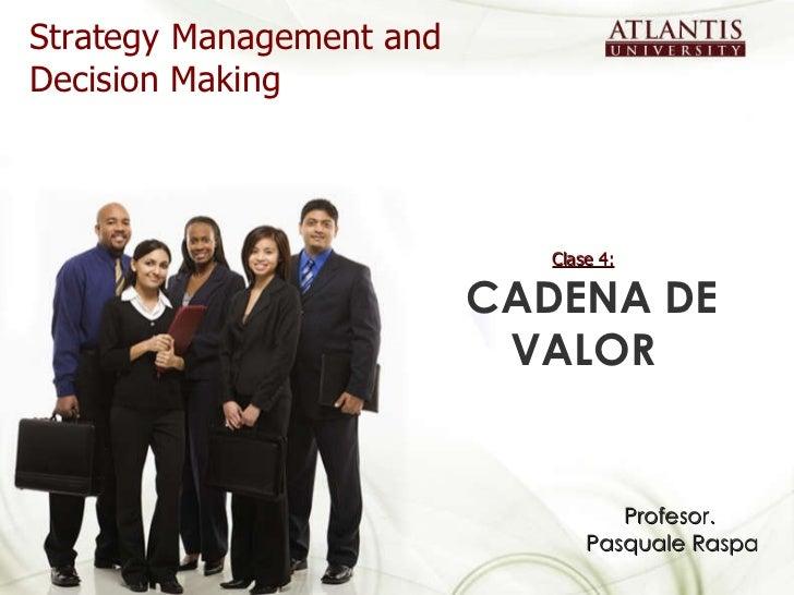 Clase 4:   CADENA DE VALOR Strategy Management and Decision Making Profesor.  Pasquale Raspa