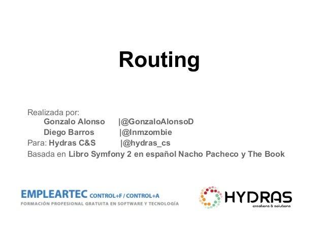 Routing Realizada por: Gonzalo Alonso |@GonzaloAlonsoD Diego Barros |@Inmzombie Para: Hydras C&S |@hydras_cs Basada en Lib...