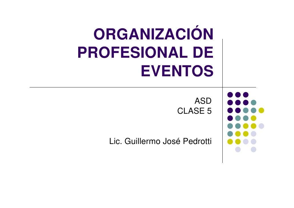 ORGANIZACIÓN PROFESIONAL DE       EVENTOS                         ASD                      CLASE 5      Lic. Guillermo Jos...
