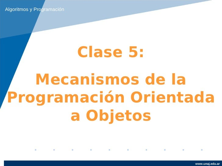 Algoritmos y Programación                            Clase 5:   Mecanismos de laProgramación Orientada      a Objetos     ...