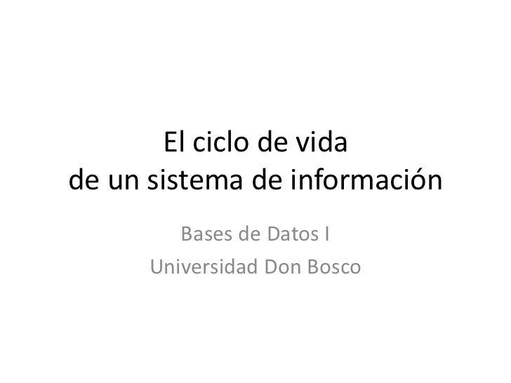 El ciclo de vidade un sistema de información<br />Bases de Datos I<br />Universidad Don Bosco<br />