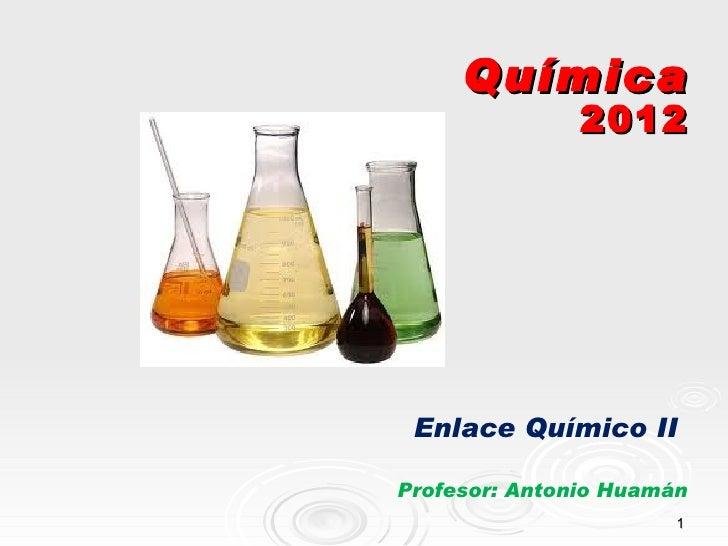 Química               2012 Enlace Químico IIProfesor: Antonio Huamán                       1