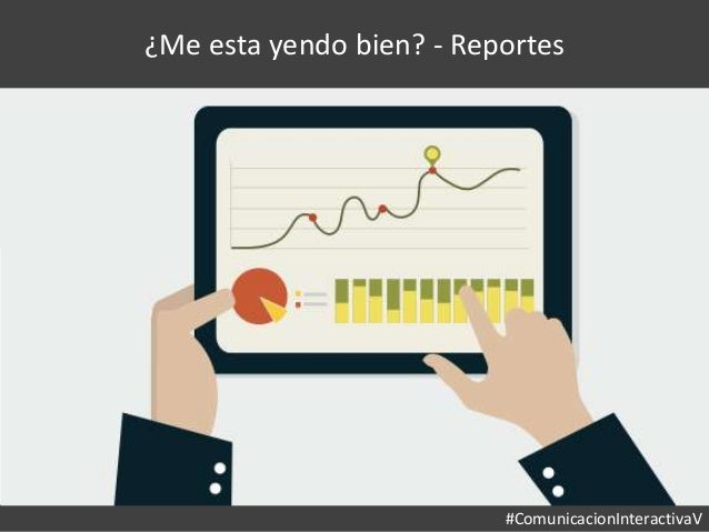 #ComunicacionInteractivaV ¿Me esta yendo bien? - Reportes