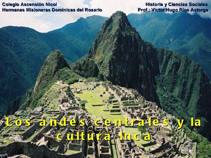 Los andes centrales y la cultura Inca Colegio Ascensión Nicol   Historia y Ciencias Sociales Hermanas Misioneras Dominicas...