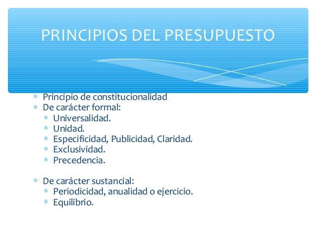 PRINCIPIOS DEL PRESUPUESTO∗ Principio de constitucionalidad∗ De carácter formal:  ∗ Universalidad.  ∗ Unidad.  ∗ Especific...