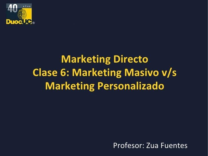 Marketing Directo Clase 6: Marketing Masivo v/s Marketing Personalizado Profesor: Zua Fuentes