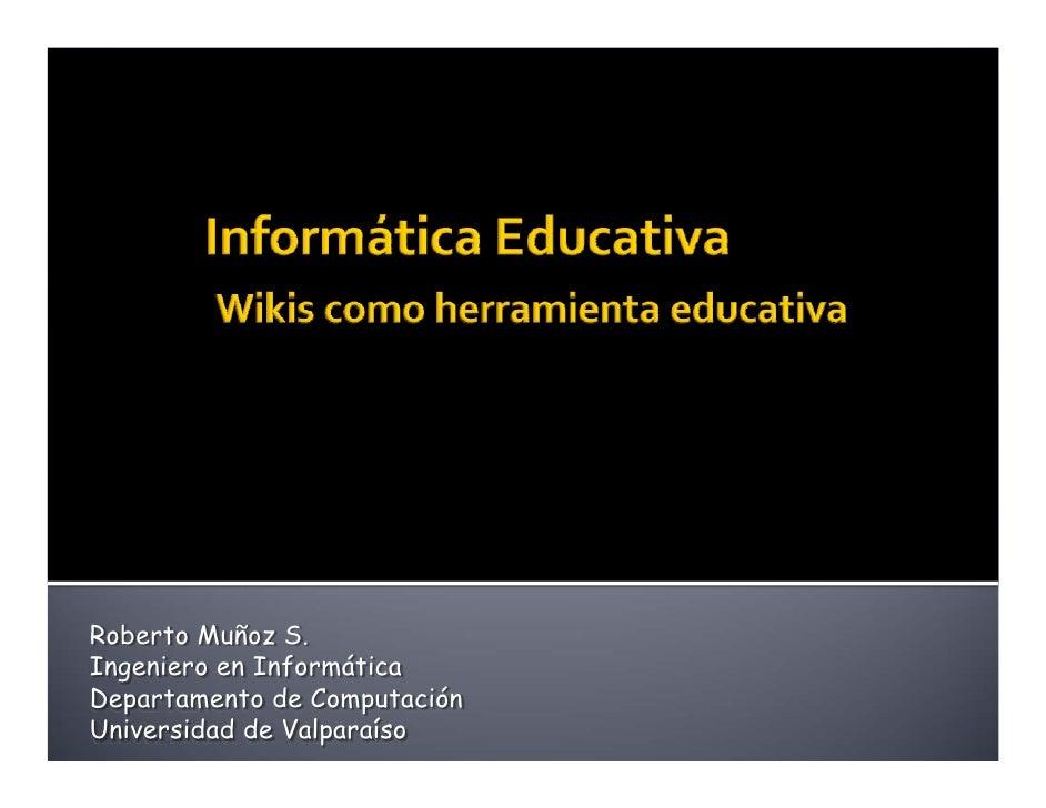 Informática EducativaWikis como herramienta educativa<br />Roberto Muñoz S.<br />Ingeniero en Informática<br />Departament...
