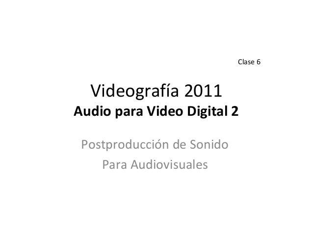 Videografía 2011 Audio para Video Digital 2 Postproducción de Sonido Para Audiovisuales Clase 6
