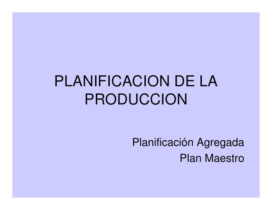 PLANIFICACION DE LA    PRODUCCION           Planificación Agregada                    Plan Maestro
