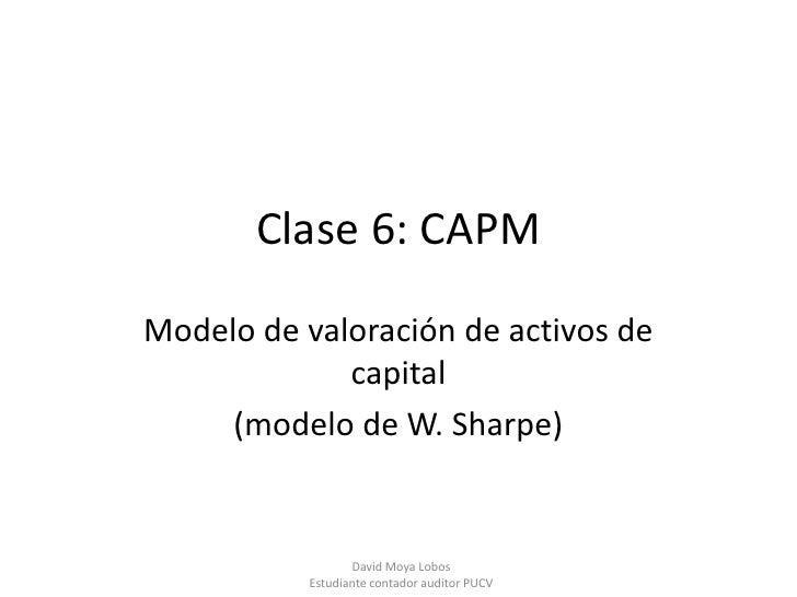 Clase 6: CAPMModelo de valoración de activos de             capital     (modelo de W. Sharpe)                  David Moya ...