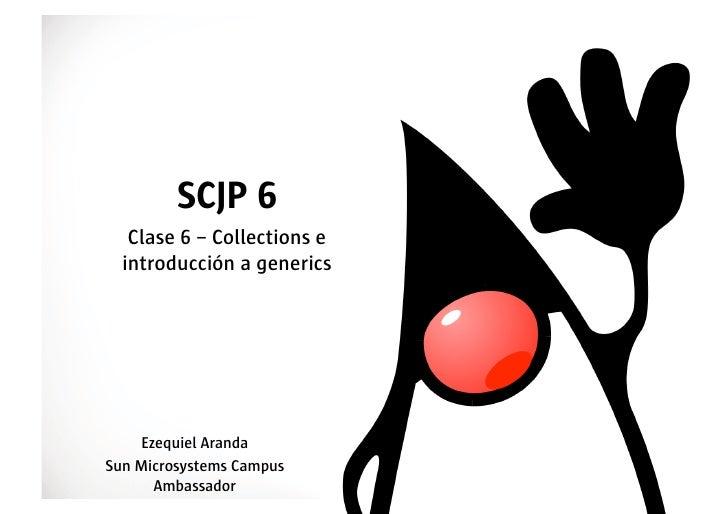 SCJP 6    Clase 6 – Collections e   introducción a generics         Ezequiel Aranda Sun Microsystems Campus       Ambassad...