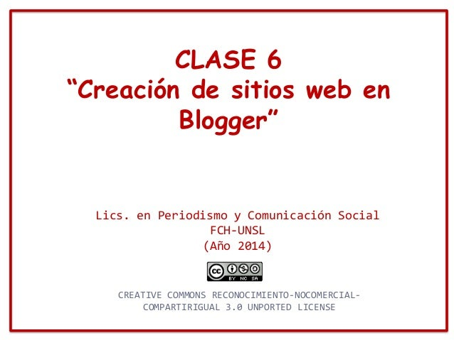 """CLASE 6 """"Creación de sitios web en Blogger"""" Lics. en Periodismo y Comunicación Social FCH-UNSL (Año 2014) CREATIVE COMMONS..."""
