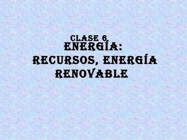 CLASE 6CLASE 6 EnErgíA:EnErgíA: rECurSoS, EnErgíArECurSoS, EnErgíA rEnovAbLErEnovAbLE