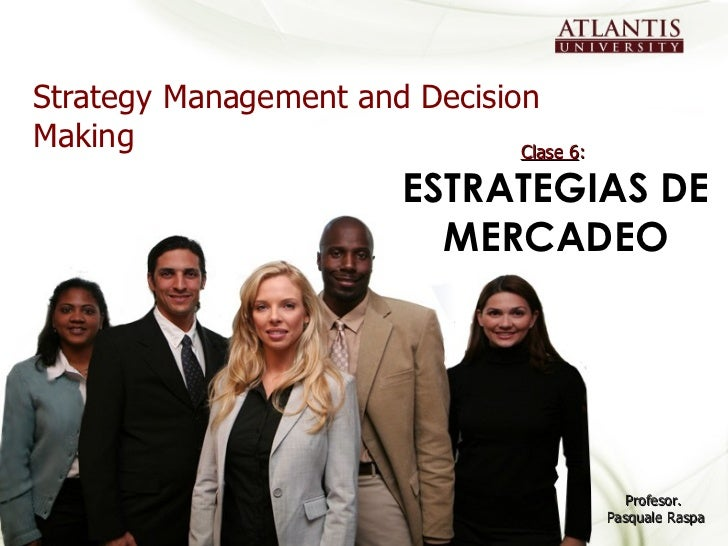 Strategy Management and Decision Making Profesor.  Pasquale Raspa Clase 6 :  ESTRATEGIAS DE MERCADEO