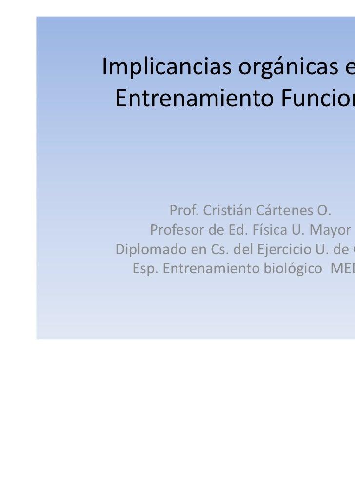 Implicancias orgánicas en el Entrenamiento Funcional         Prof. Cristián Cártenes O.      Profesor de Ed. Física U. May...