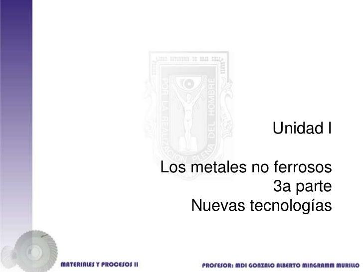 Unidad ILos metales no ferrosos               3a parte    Nuevas tecnologías