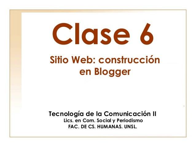Clase 6Tecnología de la Comunicación IILics. en Com. Social y PeriodismoFAC. DE CS. HUMANAS. UNSL.Sitio Web: construccióne...