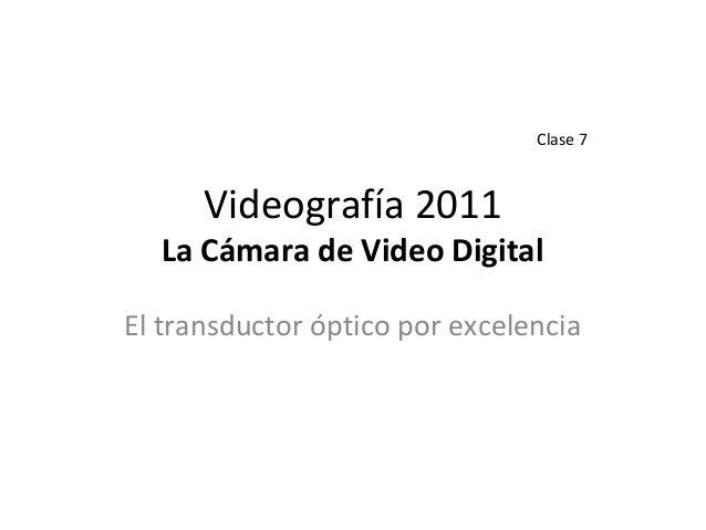 Videografía 2011 La Cámara de Video Digital El transductor óptico por excelencia Clase 7