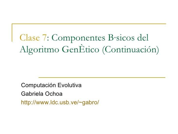 Clase 7 : Componentes Básicos del Algoritmo Genético (Continuación) Computación Evolutiva Gabriela Ochoa http://www.ldc.us...
