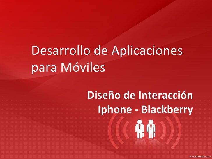 Desarrollo de Aplicacionespara Móviles         Diseño de Interacción           Iphone - Blackberry