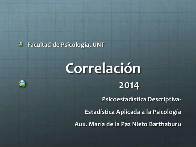 Facultad de Psicología, UNT  Correlación  2014  Psicoestadística Descriptiva-  Estadística Aplicada a la Psicología  Aux. ...