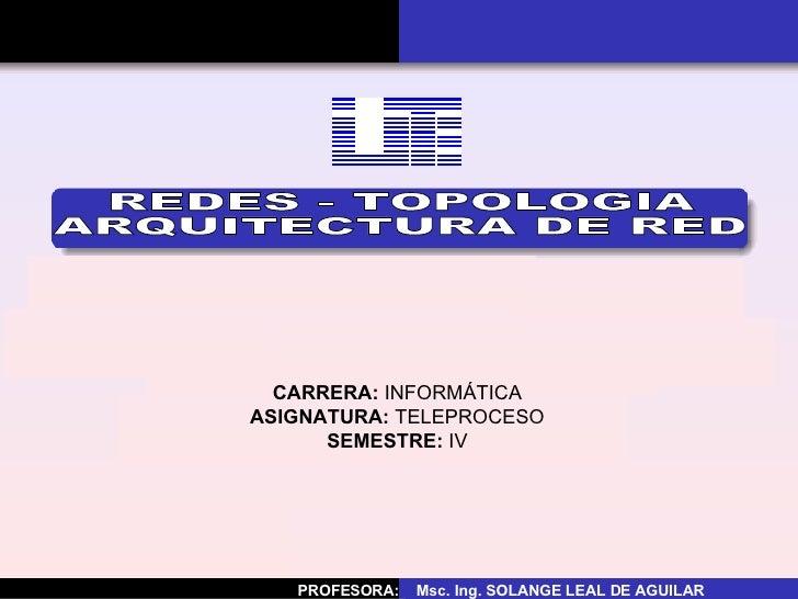 CARRERA:  INFORMÁTICA ASIGNATURA:  TELEPROCESO SEMESTRE:  IV REDES - TOPOLOGIA ARQUITECTURA DE RED PROFESORA:  Msc. Ing. S...